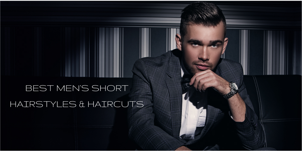 BEST MEN'S SHORT HAIRSTYLES & HAIRCUTS
